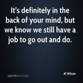 It's definitely in the back of your mind, but we know we still have a job to go out and do.