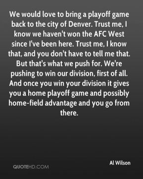 We would love to bring a playoff game back to the city of Denver. Trust me, I know we haven't won the AFC West since I've been here. Trust me, I know that, and you don't have to tell me that. But that's what we push for. We're pushing to win our division, first of all. And once you win your division it gives you a home playoff game and possibly home-field advantage and you go from there.