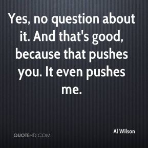 Al Wilson - Yes, no question about it. And that's good, because that pushes you. It even pushes me.