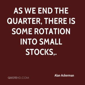 Alan Ackerman - As we end the quarter, there is some rotation into small stocks.