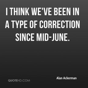 Alan Ackerman - I think we've been in a type of correction since mid-June.