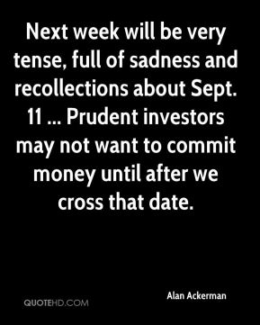 Alan Ackerman - Next week will be very tense, full of sadness and recollections about Sept. 11 ... Prudent investors may not want to commit money until after we cross that date.