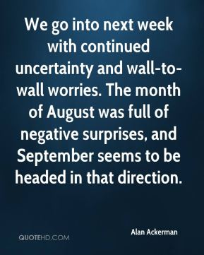 Alan Ackerman - We go into next week with continued uncertainty and wall-to-wall worries. The month of August was full of negative surprises, and September seems to be headed in that direction.