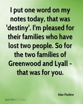 I put one word on my notes today, that was 'destiny'. I'm pleased for their families who have lost two people. So for the two families of Greenwood and Lyall - that was for you.