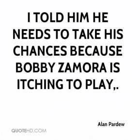 I told him he needs to take his chances because Bobby Zamora is itching to play.