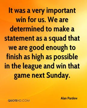 It was a very important win for us. We are determined to make a statement as a squad that we are good enough to finish as high as possible in the league and win that game next Sunday.