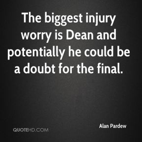The biggest injury worry is Dean and potentially he could be a doubt for the final.
