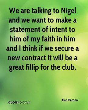 We are talking to Nigel and we want to make a statement of intent to him of my faith in him and I think if we secure a new contract it will be a great fillip for the club.