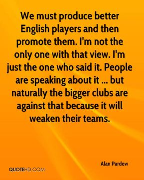 Alan Pardew - We must produce better English players and then promote them. I'm not the only one with that view. I'm just the one who said it. People are speaking about it ... but naturally the bigger clubs are against that because it will weaken their teams.