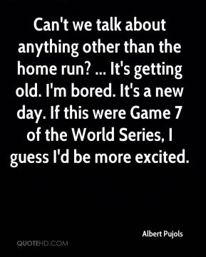 Can't we talk about anything other than the home run? ... It's getting old. I'm bored. It's a new day. If this were Game 7 of the World Series, I guess I'd be more excited.
