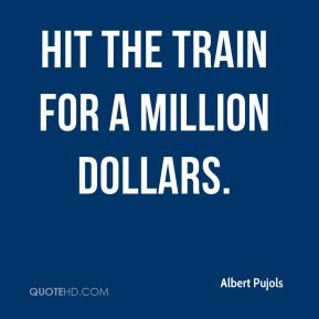 Hit the train for a million dollars.