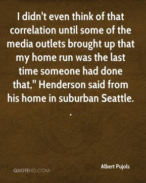 Albert Pujols - I didn't even think of that correlation until some of the media outlets brought up that my home run was the last time someone had done that,'' Henderson said from his home in suburban Seattle. .