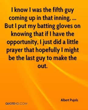 Albert Pujols - I know I was the fifth guy coming up in that inning, ... But I put my batting gloves on knowing that if I have the opportunity, I just did a little prayer that hopefully I might be the last guy to make the out.
