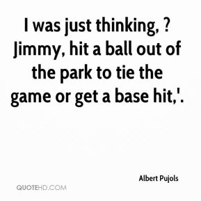 I was just thinking, ?Jimmy, hit a ball out of the park to tie the game or get a base hit,'.