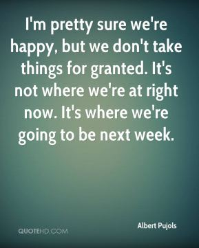 I'm pretty sure we're happy, but we don't take things for granted. It's not where we're at right now. It's where we're going to be next week.