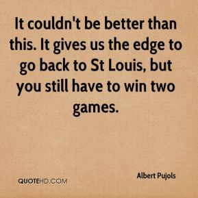 Albert Pujols - It couldn't be better than this. It gives us the edge to go back to St Louis, but you still have to win two games.