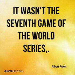 Albert Pujols - It wasn't the seventh game of the World Series.