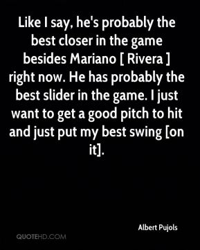 Like I say, he's probably the best closer in the game besides Mariano [ Rivera ] right now. He has probably the best slider in the game. I just want to get a good pitch to hit and just put my best swing [on it].