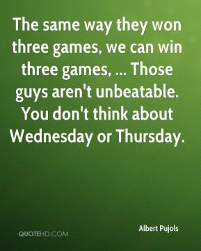 The same way they won three games, we can win three games, ... Those guys aren't unbeatable. You don't think about Wednesday or Thursday.