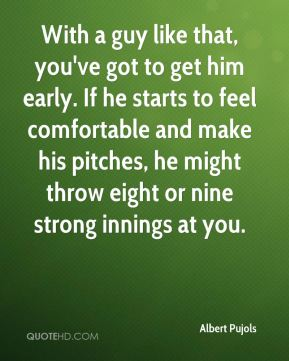 With a guy like that, you've got to get him early. If he starts to feel comfortable and make his pitches, he might throw eight or nine strong innings at you.
