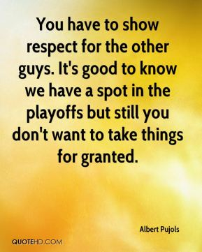You have to show respect for the other guys. It's good to know we have a spot in the playoffs but still you don't want to take things for granted.