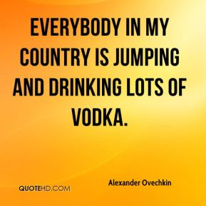 Alexander Ovechkin - Everybody in my country is jumping and drinking lots of vodka.