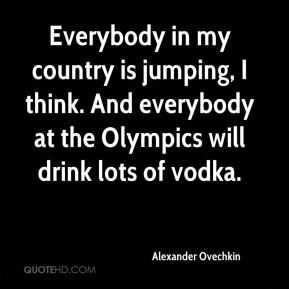 Alexander Ovechkin - Everybody in my country is jumping, I think. And everybody at the Olympics will drink lots of vodka.