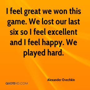 Alexander Ovechkin - I feel great we won this game. We lost our last six so I feel excellent and I feel happy. We played hard.