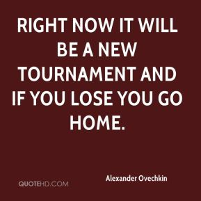 Alexander Ovechkin - Right now it will be a new tournament and if you lose you go home.