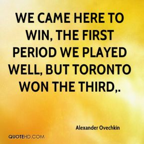 Alexander Ovechkin - We came here to win, the first period we played well, but Toronto won the third.