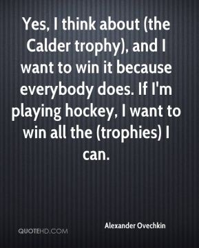 Alexander Ovechkin - Yes, I think about (the Calder trophy), and I want to win it because everybody does. If I'm playing hockey, I want to win all the (trophies) I can.