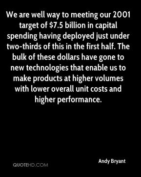 Andy Bryant - We are well way to meeting our 2001 target of $7.5 billion in capital spending having deployed just under two-thirds of this in the first half. The bulk of these dollars have gone to new technologies that enable us to make products at higher volumes with lower overall unit costs and higher performance.