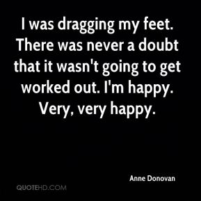 Anne Donovan - I was dragging my feet. There was never a doubt that it wasn't going to get worked out. I'm happy. Very, very happy.