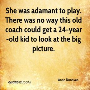 Anne Donovan - She was adamant to play. There was no way this old coach could get a 24-year-old kid to look at the big picture.
