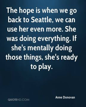 The hope is when we go back to Seattle, we can use her even more. She was doing everything. If she's mentally doing those things, she's ready to play.