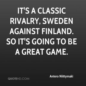 Antero Niittymaki - It's a classic rivalry, Sweden against Finland. So it's going to be a great game.