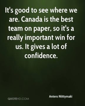 Antero Niittymaki - It's good to see where we are. Canada is the best team on paper, so it's a really important win for us. It gives a lot of confidence.