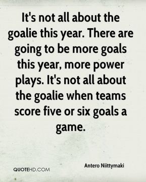 It's not all about the goalie this year. There are going to be more goals this year, more power plays. It's not all about the goalie when teams score five or six goals a game.
