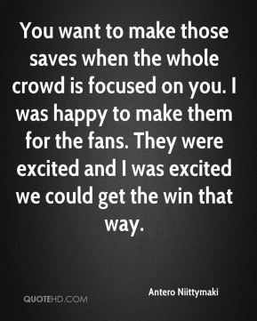 You want to make those saves when the whole crowd is focused on you. I was happy to make them for the fans. They were excited and I was excited we could get the win that way.