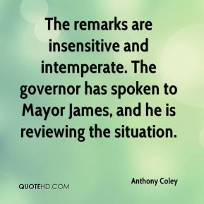 Anthony Coley - The remarks are insensitive and intemperate. The governor has spoken to Mayor James, and he is reviewing the situation.