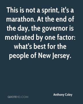 Anthony Coley - This is not a sprint, it's a marathon. At the end of the day, the governor is motivated by one factor: what's best for the people of New Jersey.