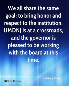 Anthony Coley - We all share the same goal: to bring honor and respect to the institution. UMDNJ is at a crossroads, and the governor is pleased to be working with the board at this time.