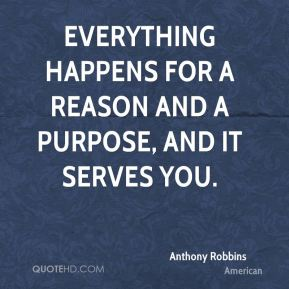 Anthony Robbins - Everything happens for a reason and a purpose, and it serves you.