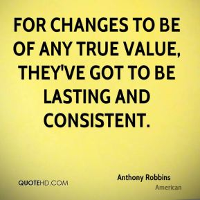 Anthony Robbins - For changes to be of any true value, they've got to be lasting and consistent.