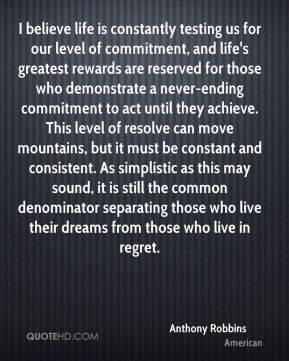 I believe life is constantly testing us for our level of commitment, and life's greatest rewards are reserved for those who demonstrate a never-ending commitment to act until they achieve. This level of resolve can move mountains, but it must be constant and consistent. As simplistic as this may sound, it is still the common denominator separating those who live their dreams from those who live in regret.