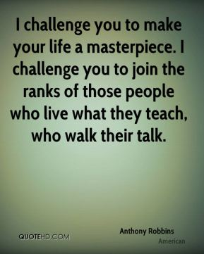 I challenge you to make your life a masterpiece. I challenge you to join the ranks of those people who live what they teach, who walk their talk.