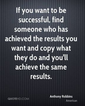 Anthony Robbins - If you want to be successful, find someone who has achieved the results you want and copy what they do and you'll achieve the same results.