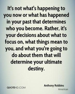 It's not what's happening to you now or what has happened in your past that determines who you become. Rather, it's your decisions about what to focus on, what things mean to you, and what you're going to do about them that will determine your ultimate destiny.