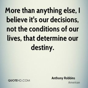 More than anything else, I believe it's our decisions, not the conditions of our lives, that determine our destiny.