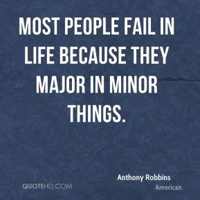 Most people fail in life because they major in minor things.